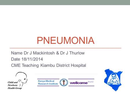 PNEUMONIA Name Dr J Mackintosh & Dr J Thurlow Date 18/11/2014 CME Teaching Kiambu District Hospital.