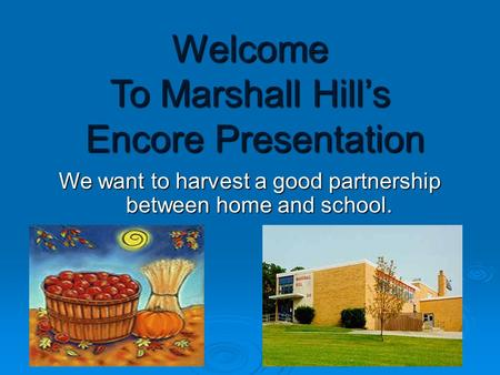 Welcome To Marshall Hill's Encore Presentation We want to harvest a good partnership between home and school.