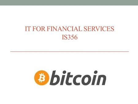 IT FOR FINANCIAL SERVICES IS356. Agenda What is Bitcoin? A digital currency that is created and exchanged independently of any government or bank. Bitcoin.