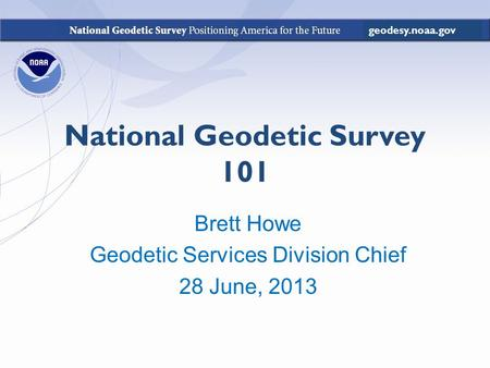 National Geodetic Survey 101 Brett Howe Geodetic Services Division Chief 28 June, 2013 geodesy.noaa.gov.