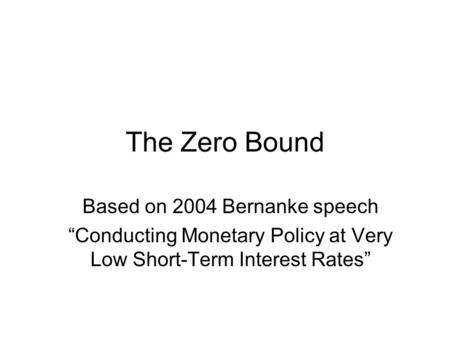 "The Zero Bound Based on 2004 Bernanke speech ""Conducting Monetary Policy at Very Low Short-Term Interest Rates"""