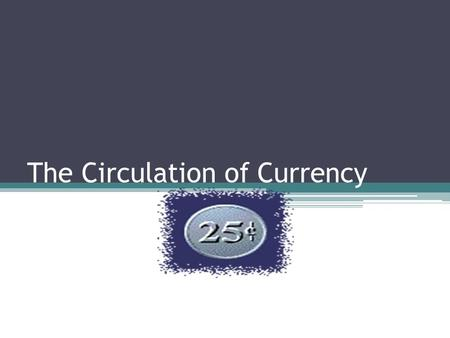 The Circulation of Currency. Fun Facts There is about $820 billion dollars of US currency in circulation. The majority of money held is OUTSIDE the US.