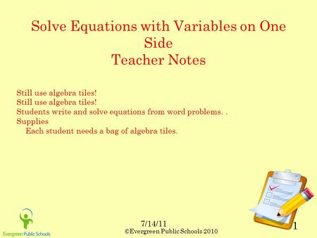 ©Evergreen Public Schools 2010 1 Solve Equations with Variables on One Side Teacher Notes Still use algebra tiles! Students write and solve equations from.