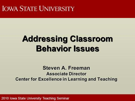 2010 Iowa State University Teaching Seminar Addressing Classroom Behavior Issues Steven A. Freeman Associate Director Center for Excellence in Learning.