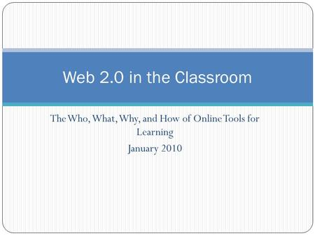 The Who, What, Why, and How of Online Tools for Learning January 2010 Web 2.0 in the Classroom.