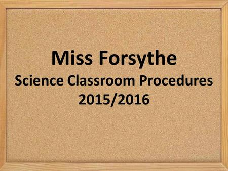 Miss Forsythe Science Classroom Procedures 2015/2016.