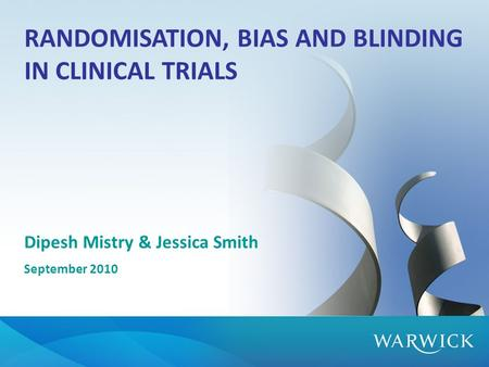 RANDOMISATION, BIAS AND BLINDING IN CLINICAL TRIALS Dipesh Mistry & Jessica Smith September 2010.