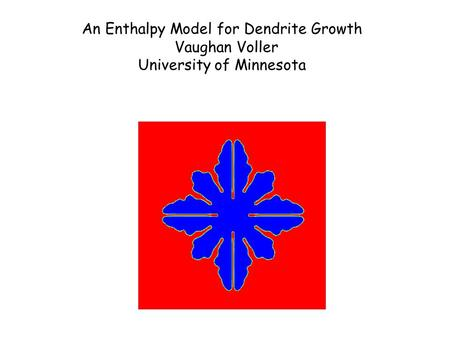 An Enthalpy Model for Dendrite Growth Vaughan Voller University of Minnesota.