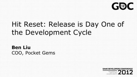 Hit Reset: Release is Day One of the Development Cycle Ben Liu COO, Pocket Gems.