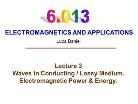 ELECTROMAGNETICS AND APPLICATIONS Lecture 3 Waves in Conducting / Lossy Medium. Electromagnetic Power & Energy. Luca Daniel.