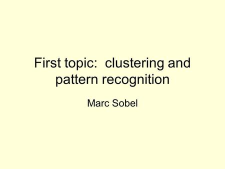 First topic: clustering and pattern recognition Marc Sobel.