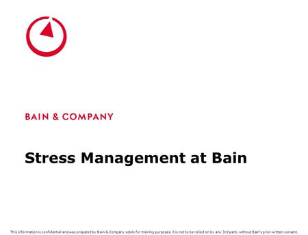 Stress Management at Bain This information is confidential and was prepared by Bain & Company solely for training purposes; it is not to be relied on by.