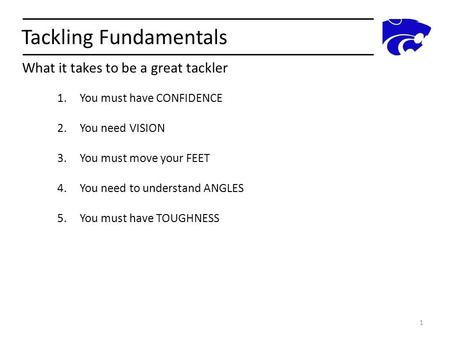 Tackling Fundamentals What it takes to be a great tackler 1 1.You must have CONFIDENCE 2.You need VISION 3.You must move your FEET 4.You need to understand.