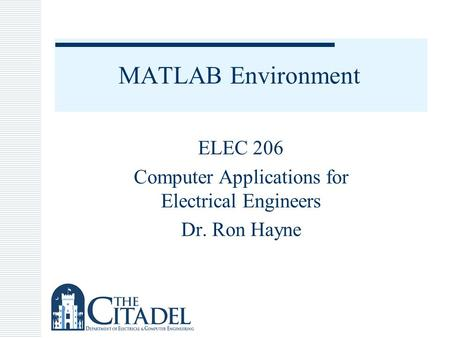 MATLAB Environment ELEC 206 Computer Applications for Electrical Engineers Dr. Ron Hayne.