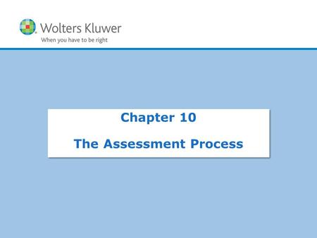 Copyright © 2015 Wolters Kluwer Health | Lippincott Williams & Wilkins Chapter 10 The Assessment Process.