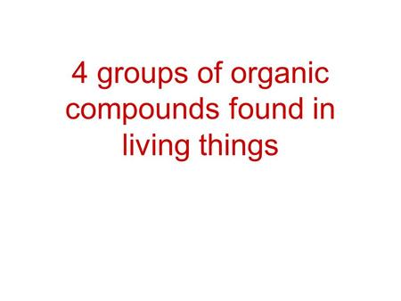 4 groups of organic compounds found in living things.