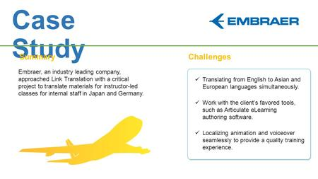 Case Study SummaryChallenges Embraer, an industry leading company, approached Link Translation with a critical project to translate materials for instructor-led.