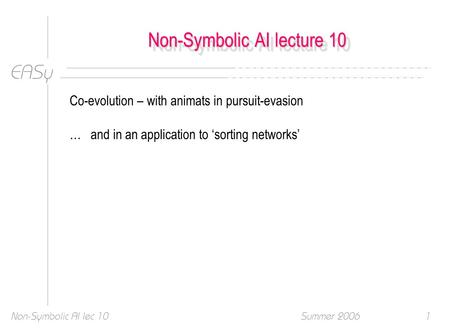 EASy Summer 2006Non-Symbolic AI lec 101 Non-Symbolic AI lecture 10 Co-evolution – with animats in pursuit-evasion … and in an application to 'sorting networks'