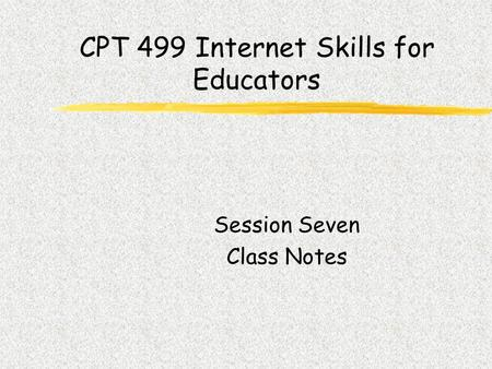 CPT 499 Internet Skills for Educators Session Seven Class Notes.