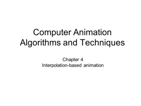 Computer Animation Algorithms and Techniques Chapter 4 Interpolation-based animation.