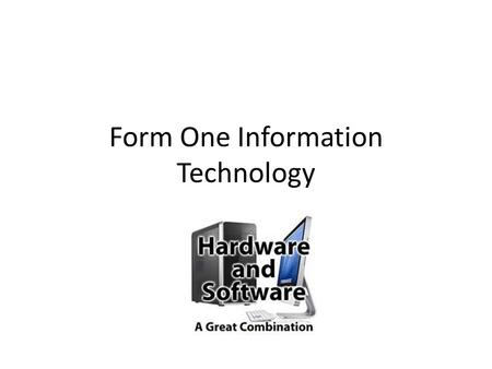 Form One Information Technology. What is Hardware? Your PC (Personal Computer) is a system, consisting of many components. Some of those components, like.