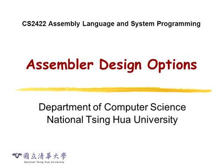 CS2422 Assembly Language and System Programming Assembler Design Options Department of Computer Science National Tsing Hua University.