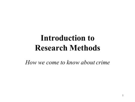 1 Introduction to Research Methods How we come to know about crime.