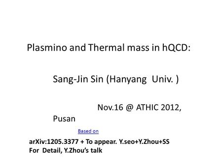 Plasmino and Thermal mass in hQCD: Sang-Jin Sin (Hanyang Univ. ) ATHIC 2012, Pusan Based on arXiv:1205.3377 + To appear. Y.seo+Y.Zhou+SS For Detail,