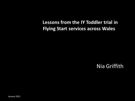 Lessons from the IY Toddler trial in Flying Start services across Wales Nia Griffith January 2012.