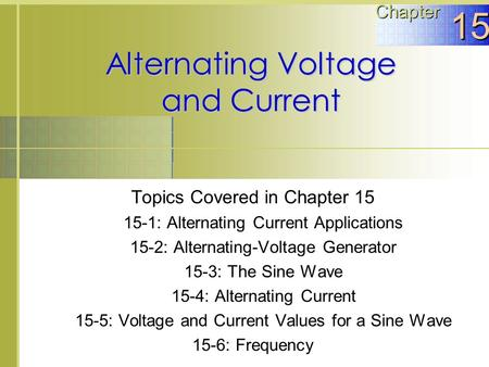 Alternating Voltage and Current Topics Covered in Chapter 15 15-1: Alternating Current Applications 15-2: Alternating-Voltage Generator 15-3: The Sine.