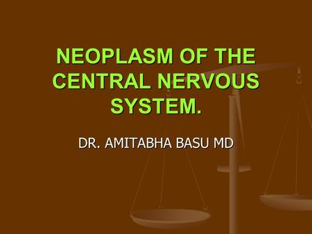 NEOPLASM OF THE CENTRAL NERVOUS SYSTEM. DR. AMITABHA BASU MD.