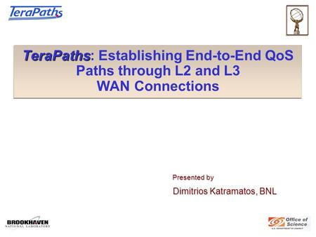 TeraPaths TeraPaths: Establishing End-to-End QoS Paths through L2 and L3 WAN Connections Presented by Presented by Dimitrios Katramatos, BNL Dimitrios.