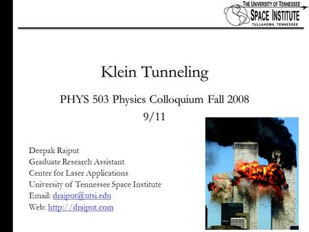1 of xx Klein Tunneling PHYS 503 Physics Colloquium Fall 2008 9/11 Deepak Rajput Graduate Research Assistant Center for Laser Applications University of.
