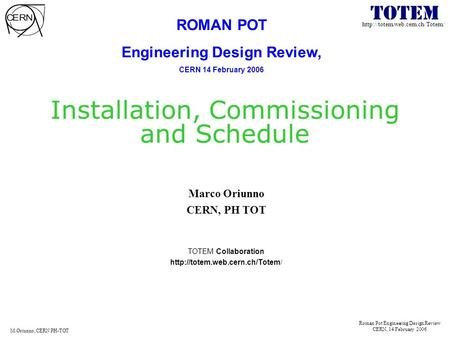 Roman Pot Engineering Design Review CERN, 14 February 2006 M.Oriunno, CERN PH-TOT Installation, Commissioning and Schedule.