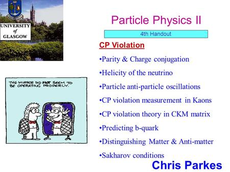 Particle Physics II Chris Parkes CP Violation Parity & Charge conjugation Helicity of the neutrino Particle anti-particle oscillations CP violation measurement.