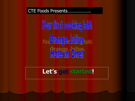 Let's get started! Let's get started! CTE Foods Presents……………….