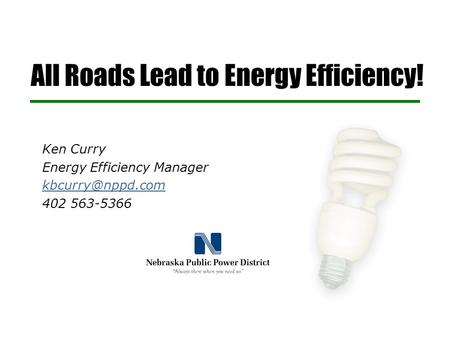 All Roads Lead to Energy Efficiency! Ken Curry Energy Efficiency Manager 402 563-5366.
