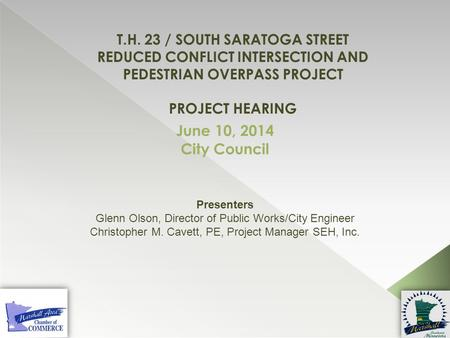T.H. 23 / SOUTH SARATOGA STREET REDUCED CONFLICT INTERSECTION AND PEDESTRIAN OVERPASS PROJECT PROJECT HEARING June 10, 2014 City Council Presenters Glenn.