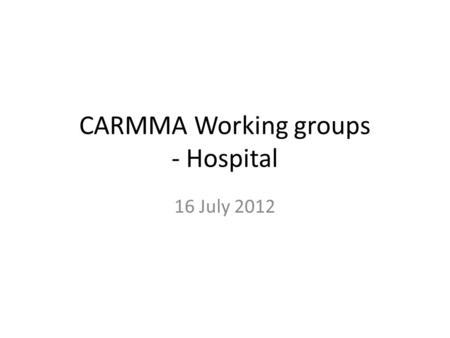 CARMMA Working groups - Hospital 16 July 2012. Key areas of focus to address gaps and challenges HR and Training appropriate pre-service and in-service.