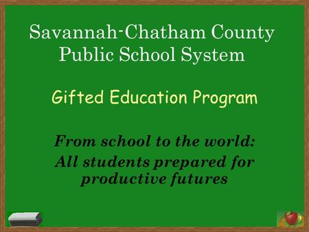 Gifted Education Program From school to the world: All students prepared for productive futures Savannah-Chatham County Public School System.