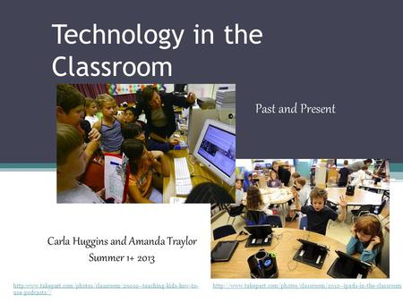 Technology in the Classroom Past and Present Carla Huggins and Amanda Traylor Summer 1+ 2013
