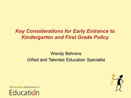 Key Considerations for Early Entrance to Kindergarten and First Grade Policy Wendy Behrens Gifted and Talented Education Specialist.