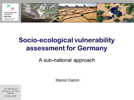 4th International Symposium on Flood Defence 6-8 May 2008 Socio-ecological vulnerability assessment for Germany A sub-national approach Marion Damm.