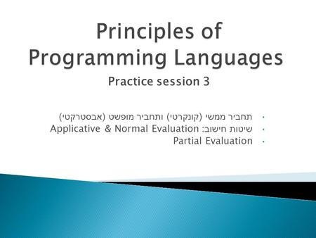 Practice session 3 תחביר ממשי ( קונקרטי ) ותחביר מופשט ( אבסטרקטי ) שיטות חישוב : Applicative & Normal Evaluation Partial Evaluation.