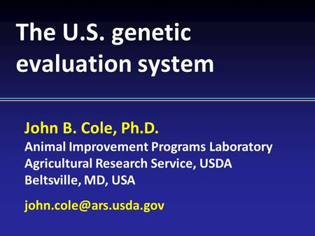 John B. Cole, Ph.D. Animal Improvement Programs Laboratory Agricultural Research Service, USDA Beltsville, MD, USA The U.S. genetic.