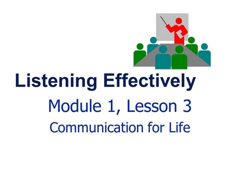 Listening Effectively Module 1, Lesson 3 Communication for Life.