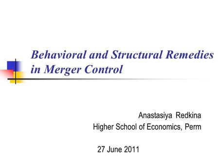 Behavioral and Structural Remedies in Merger Control Anastasiya Redkina Higher School of Economics, Perm 27 June 2011.