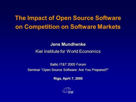 The Impact of Open Source Software on Competition on Software Markets Jens Mundhenke Kiel Institute for World Economics Baltic IT&T 2005 Forum Seminar.