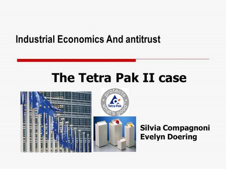 Industrial Economics And antitrust The Tetra Pak II case Silvia Compagnoni Evelyn Doering.
