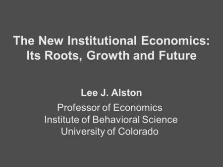 Professor of Economics Institute of Behavioral Science University of Colorado The New Institutional Economics: Its Roots, Growth and Future Lee J. Alston.